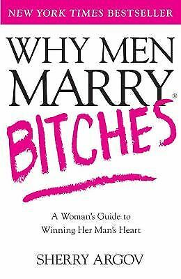 Why Men Marry Bitches: A Woman's Guide to Winning Her Man's Heart by Argov, She