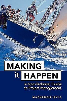 Making It Happen: A Non-Technical Guide to Project Management by Kyle, Mackenzi