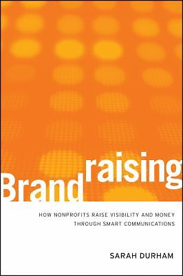 Brandraising: How Nonprofits Raise Visibility and Money Through Smart Communica