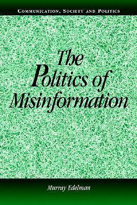 The Politics of Misinformation (Communication, Society and Politics) by Edelman