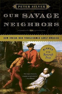 Our Savage Neighbors: How Indian War Transformed Early America by Silver, Peter