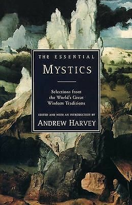 The Essential Mystics : Selections from the World's Great Wisdom Traditions by