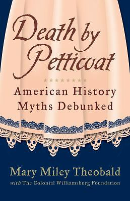 Death by Petticoat: American History Myths Debunked by Theobald, Mary Miley, Fo