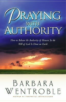 Praying with Authority: How to Release the Authority of Heaven So the Will of Go