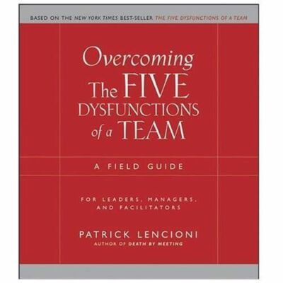 Overcoming the Five Dysfunctions of a Team: A Field Guide for Leaders, Managers