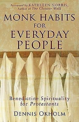 Monk Habits for Everyday People: Benedictine Spirituality for Protestants, Denni