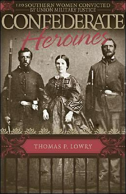 Confederate Heroines: 120 Southern Women Convicted by Union Military Justice, Lo
