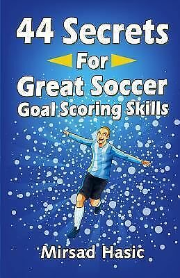 44 Secrets for Great Soccer Goal Scoring Skills by Hasic, Mirsad