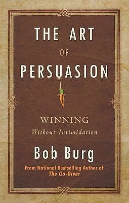 The Art of Persuasion: Winning Without Intimidation, Burg, Bob, Very Good Book