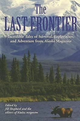 Last Frontier: Incredible Tales Of Survival, Exploration, And Adventure From Ala