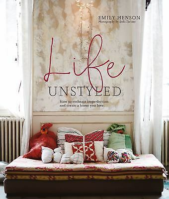 Life Unstyled: How to embrace imperfection and create a home you love, Henson, E
