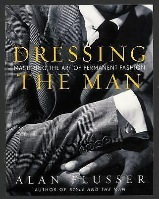 Dressing the Man: Mastering the Art of Permanent Fashion by Flusser, Alan