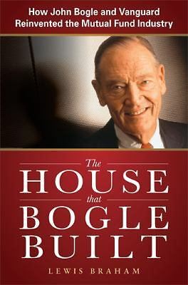 The House that Bogle Built: How John Bogle and Vanguard Reinvented the Mutual F