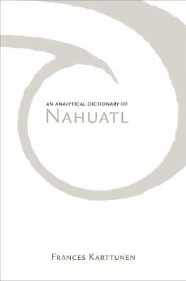 An Analytical Dictionary of Nahuatl by Karttunen, Frances