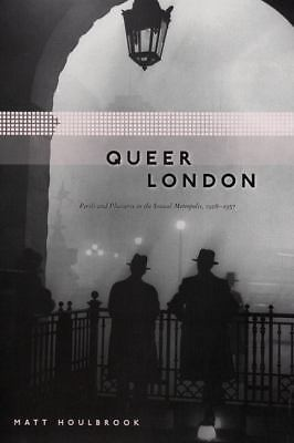 Queer London: Perils and Pleasures in the Sexual Metropolis, 1918-1957 (The Chi