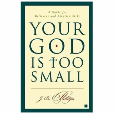 Your God Is Too Small: A Guide for Believers and Skeptics Alike  Phillips, J.B.