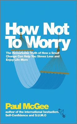 How Not To Worry: The Remarkable Truth of How a Small Change Can Help You Stress