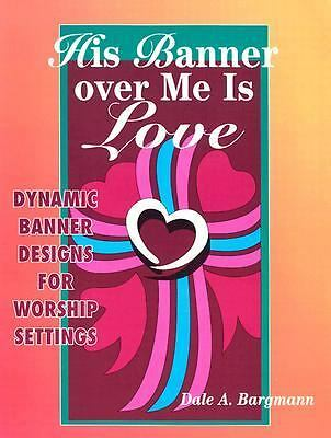 His Banner over Me Is Love: Dynamic Banner Designs for Worship Settings by Barg