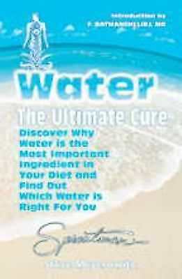 Water: The Ultimate Cure : Discover Why Water Is the Most Important Ingredient i