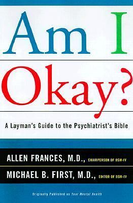 Am I Okay? : A Layman's Guide to the Psychiatrist's Bible by Michael B. First...