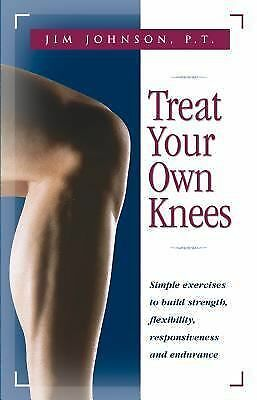 Treat Your Own Knees: Simple Exercises to Build Strength, Flexibility, Responsiv