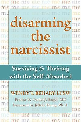 Disarming the Narcissist: Surviving and Thriving with the Self-Absorbed Wendy T