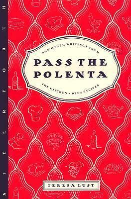 Pass the Polenta: And Other Writings from the Kitchen, with Recipes, Lust, Teres