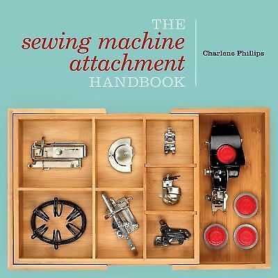 The Sewing Machine Attachment Handbook by Phillips, Charlene
