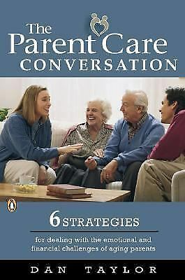 The Parent Care Conversation: Six Strategies for Dealing with the Emotional and