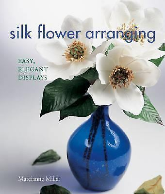 Silk Flower Arranging: Easy, Elegant Displays, Marcianne Miller, Good Condition,
