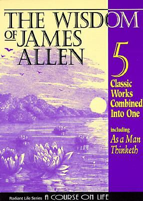 The Wisdom of James Allen : Including As a Man Thinketh, The Path to Prosperity,