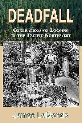 Deadfall: Generations of Logging in the Pacific Northwest, James Lemonds, Good B