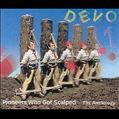 Pioneers Who Got Scalped: The Anthology by Devo