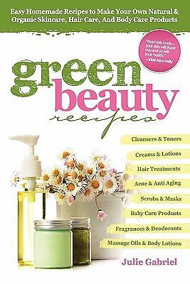 GREEN BEAUTY RECIPES: Easy Homemade Recipes to Make Your Own Organic and Natura