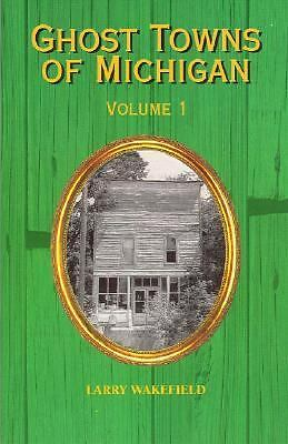 Ghost Towns of Michigan: Volume 1, Larry Wakefield, Good Book