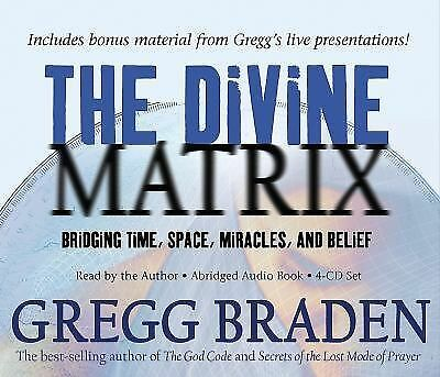 The Divine Matrix : Bridging Time, Space, Miracles, and Belief by Gregg...