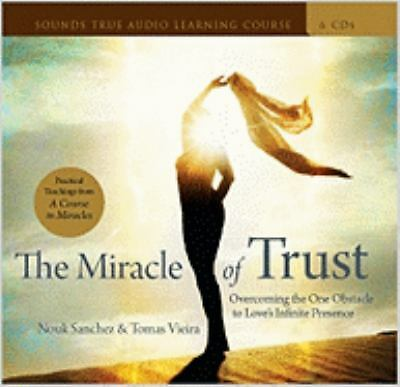 The Miracle of Trust : Overcoming the One Obstacle to Love's Infinite...