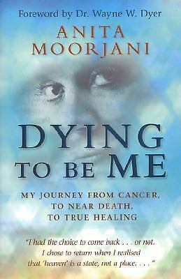 Dying To Be Me: My Journey from Cancer, to Near Death, to True Healing by