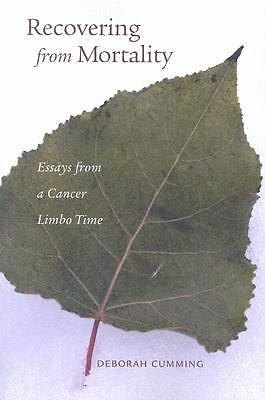 Recovering From Mortality: Essays From A Cancer Limbo Time, Deborah Cumming, Goo