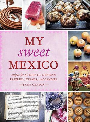 My Sweet Mexico: Recipes for Authentic Pastries, Breads, Candies, Beverages, an
