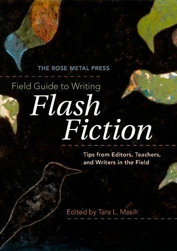 The Rose Metal Press Field Guide to Writing Flash Fiction: Tips from Editors, ..