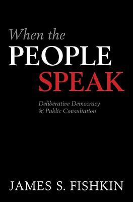When the People Speak: Deliberative Democracy and Public Consultation, Fishkin,