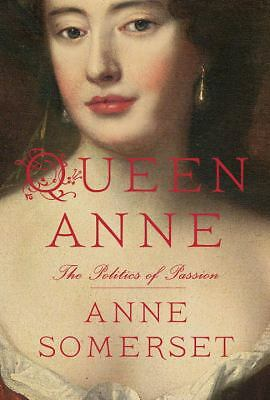 Queen Anne: The Politics of Passion by Somerset, Anne