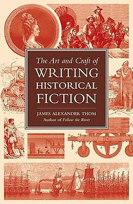The Art and Craft of Writing Historical Fiction: Researching and Writing Histor