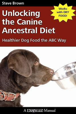 Unlocking the Canine Ancestral Diet: Healthier Dog Food the ABC Way, Steve Brown