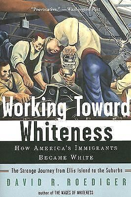 Working Toward Whiteness: How America's Immigrants Became White: The Strange J..
