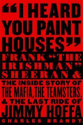 "I Heard You Paint Houses: Frank ""The Irishman"" Sheeran and the Inside Story of t"