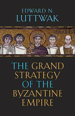 The Grand Strategy of the Byzantine Empire, Edward N. Luttwak, Good Book