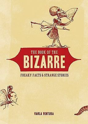 The Book of the Bizarre: Freaky Facts and Strange Stories by Ventura, Varla