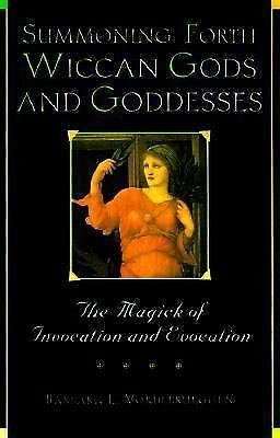 Summoning Forth Wiccan Gods And Goddesses: The Magick of Invocation and Evocati